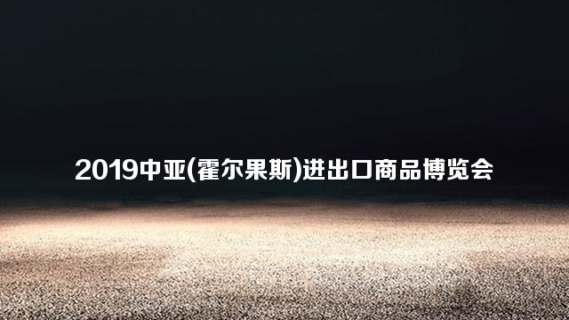 2019中亚(霍尔果斯)进出口商品博览会