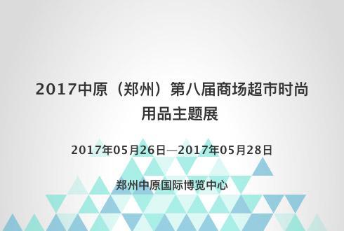2017中原(鄭州)第八屆商場超市時尚用品主題展