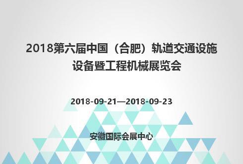 2018第六届中国(合肥)轨道交通设施设备暨工程机械展览会