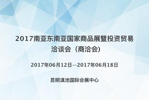 2017南亚东南亚国家商品展暨投资贸易洽谈会(商洽会)
