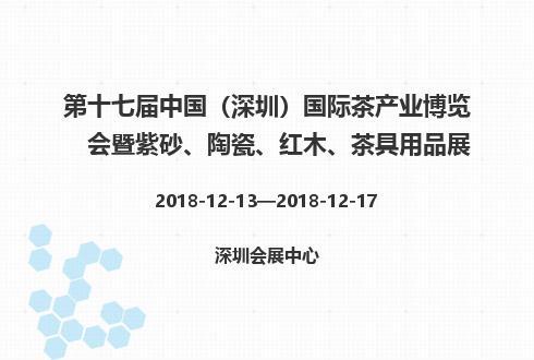 第十七屆中國(深圳)國際茶產業博覽會暨紫砂、陶瓷、紅木、茶具用品展