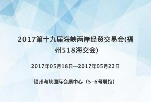 2017第十九届海峡两岸经贸交易会(福州518海交会)