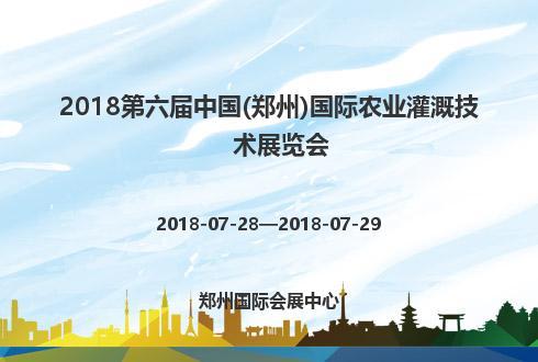 2018第六届中国(郑州)国际农业灌溉技术展览会