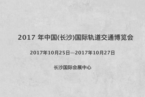 2017 年中国(长沙)国际轨道交通博览会
