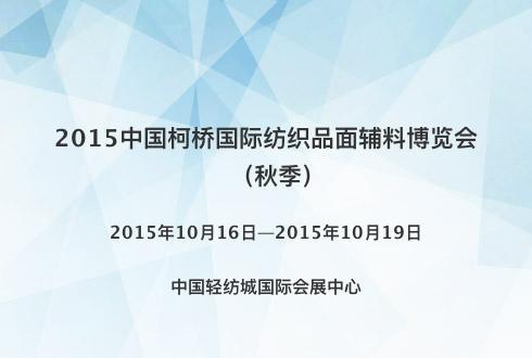 2015中国柯桥国际纺织品面辅料博览会(秋季)