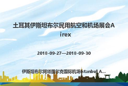 土耳其伊斯坦布尔民用航空和机场展会Airex