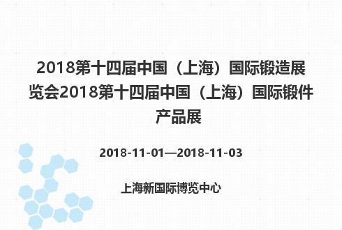 2018第十四届中国(上海)国际锻造展览会2018第十四届中国(上海)国际锻件产品展
