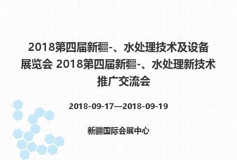 2018第四届新疆-、水处理技术及设备展览会 2018第四届新疆-、水处理新技术推广交流会