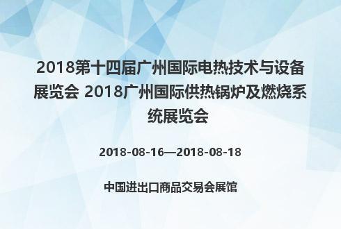 2018第十四届广州国际电热技术与设备展览会 2018广州国际供热锅炉及燃烧系统展览会