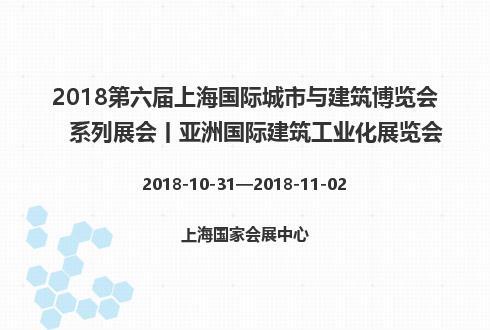 2018第六届上海国际城市与建筑博览会系列展会丨亚洲国际建筑工业化展览会