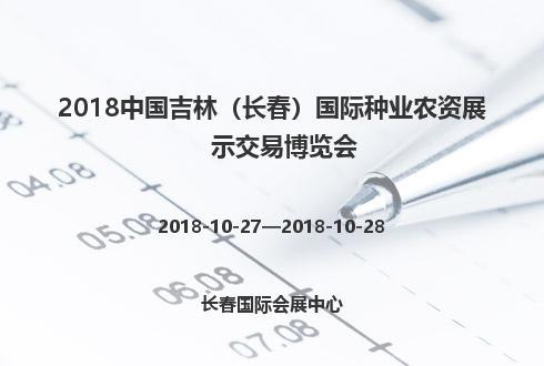 2018中国吉林(长春)国际种业农资展示交易博览会