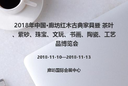 2018年中國·廊坊紅木古典家具暨 茶葉、紫砂、珠寶、文玩、書畫、陶瓷、工藝品博覽會