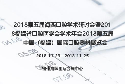 2018第五届海西口腔学术研讨会暨2018福建省口腔医学会学术年会2018第五届中国(福建)国际口腔器材展览会