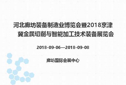 河北廊坊装备制造业博览会暨2018京津冀金属切削与智能加工技术装备展览会