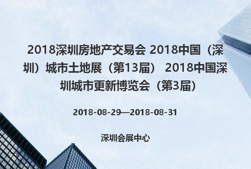 2018深圳房地产交易会 2018中国(深圳)城市土地展(第13届) 2018中国深圳城市更新博览会(第3届)