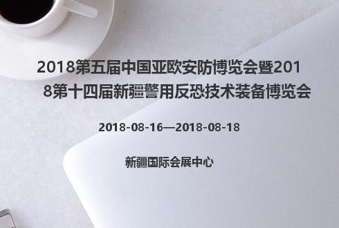 2018第五届中国亚欧安防博览会暨2018第十四届新疆警用反恐技术装备博览会
