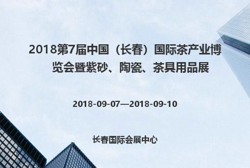 2018第7届中国(长春)国际茶产业博览会暨紫砂、陶瓷、茶具用品展