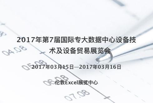 2017年第7届国际专大数据中心设备技术及设备贸易展览会