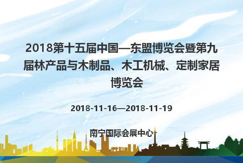 2018第十五届中国—东盟博览会暨第九届林产品与木制品、木工机械、定制家居博览会