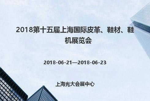2018第十五届上海国际皮革、鞋材、鞋机展览会