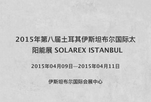 2015年第八届土耳其伊斯坦布尔国际太阳能展 SOLAREX ISTANBUL