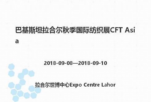 巴基斯坦拉合尔秋季国际纺织展CFT Asia