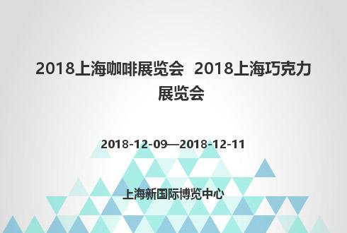 2018上海咖啡展览会  2018上海巧克力展览会
