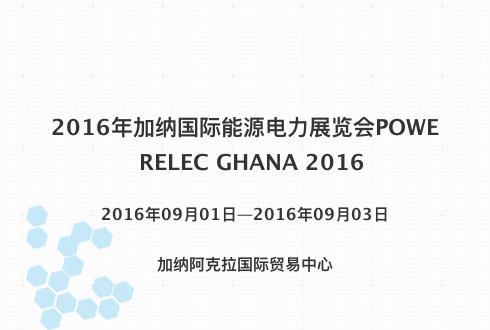 2016年加纳国际能源电力展览会POWERELEC GHANA 2016