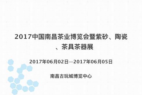 2017中国南昌茶业博览会暨紫砂、陶瓷、茶具茶器展