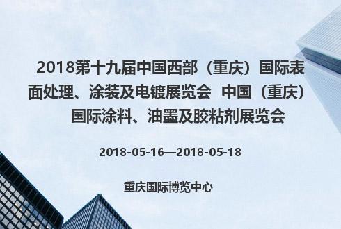 2018第十九屆中國西部(重慶)國際表面處理、涂裝及電鍍展覽會  中國(重慶)國際涂料、油墨及膠粘劑展覽會