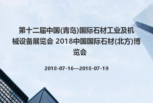 第十二届中国(青岛)国际石材工业及机械设备展览会 2018中国国际石材(北方)博览会