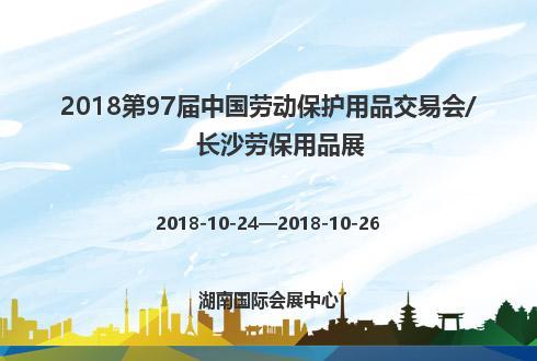 2018第97届中国劳动保护用品交易会/长沙劳保用品展