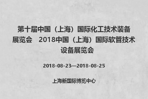 第十届中国(上海)国际化工技术装备展览会   2018中国(上海)国际软管技术设备展览会