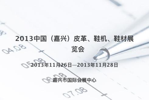 2013中国(嘉兴)皮革、鞋机、鞋材展览会