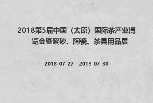 2018第5届中国(太原)国际茶产业博览会暨紫砂、陶瓷、茶具用品展