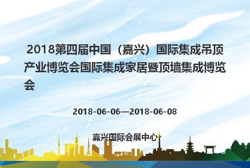 2018第四届中国(嘉兴)国际集成吊顶产业博览会国际集成家居暨顶墙集成博览会
