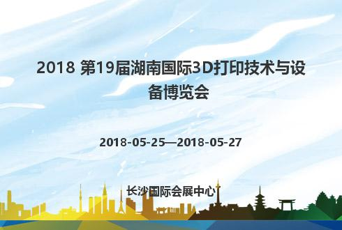 2018 第19届湖南国际3D打印技术与设备博览会