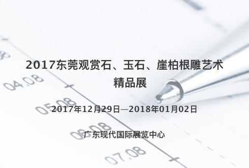 2017东莞观赏石、玉石、崖柏根雕艺术精品展