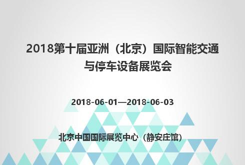 2018第十届亚洲(北京)国际智能交通与停车设备展览会
