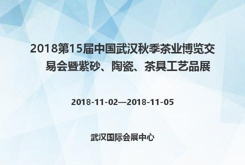 2018第15届中国武汉秋季茶业博览交易会暨紫砂、陶瓷、茶具工艺品展