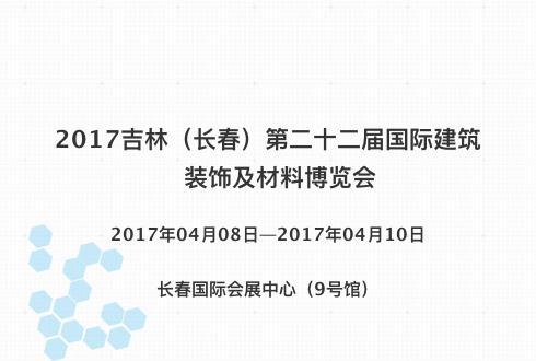 2017吉林(长春)第二十二届国际建筑装饰及材料博览会