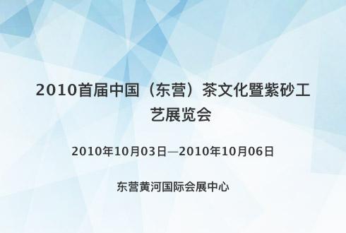 2010首届中国(东营)茶文化暨紫砂工艺展览会