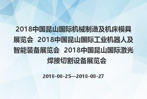 2018中国昆山国际机械制造及机床模具展览会  2018中国昆山国际工业机器人及智能装备展览会  2018中国昆山国际激光焊接切割设备展览会