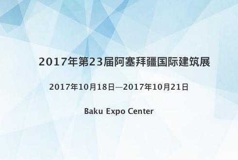 2017年第23届阿塞拜疆国际建筑展