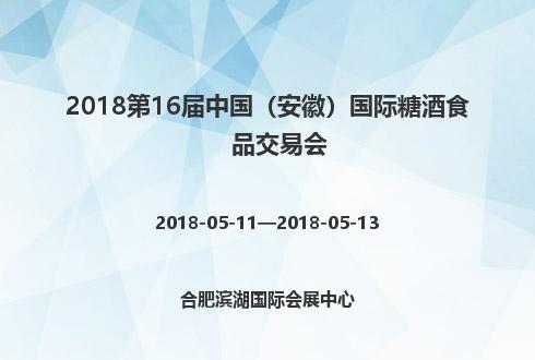 2018第16屆中國(安徽)國際糖酒食品交易會