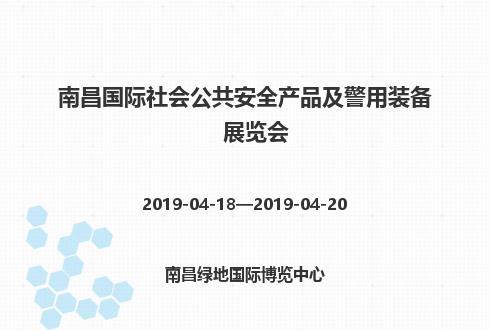 2019年南昌国际社会公共安全产品及警用装备展览会