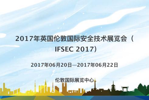 2017年英国伦敦国际安全技术展览会(IFSEC 2017)