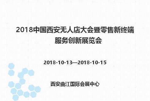 2018中国西安无人店大会暨零售新终端服务创新展览会
