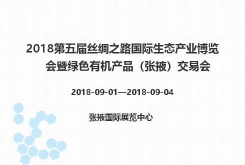 2018第五届丝绸之路国际生态产业博览会暨绿色有机产品(张掖)交易会