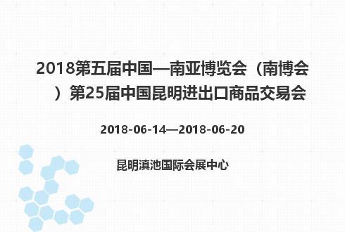 2018第五届中国—南亚博览会(南博会)第25届中国昆明进出口商品交易会